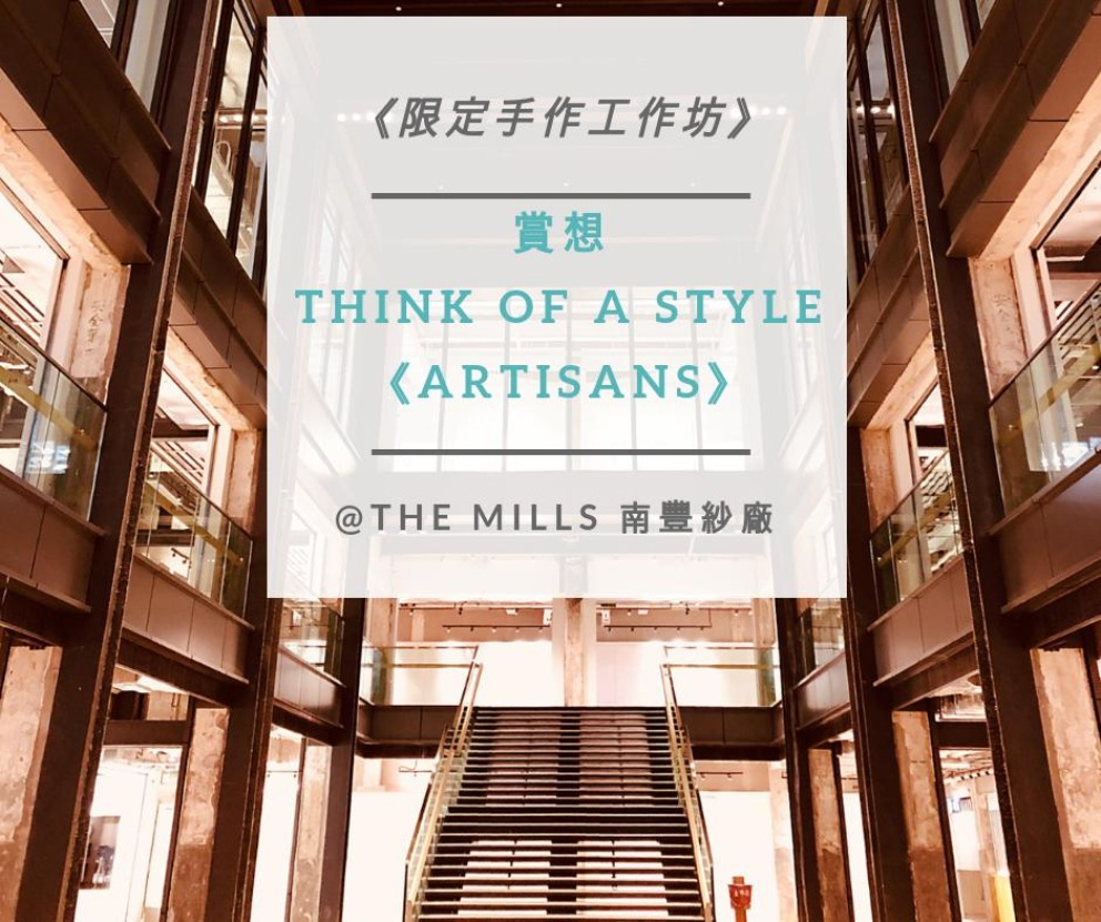 《限定手作工作坊》 –賞想 Think of a Style《Artisans》@The Mills 南豐紗廠